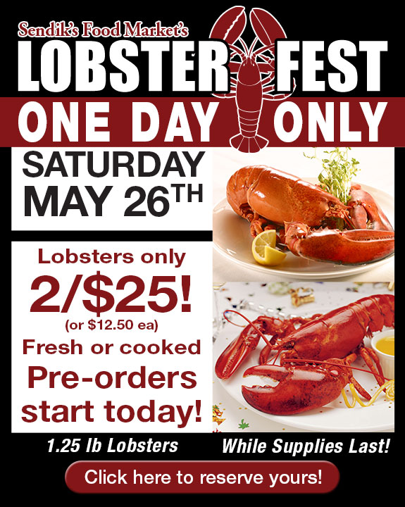 Lobsterfest - One Day Only! Saturday, May 26th. Lobsters only 2/$25! Or $12.50 ea. Fresh or cooked. Pre-orders start today! 1.25 lb lobsters, while supplies last!